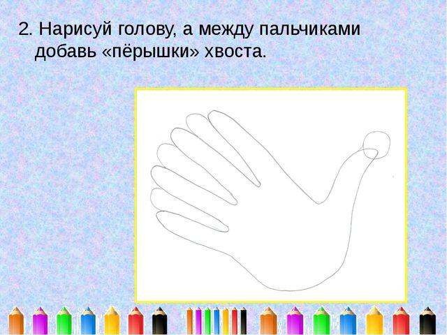 2. Нарисуй голову, а между пальчиками добавь «пёрышки» хвоста.