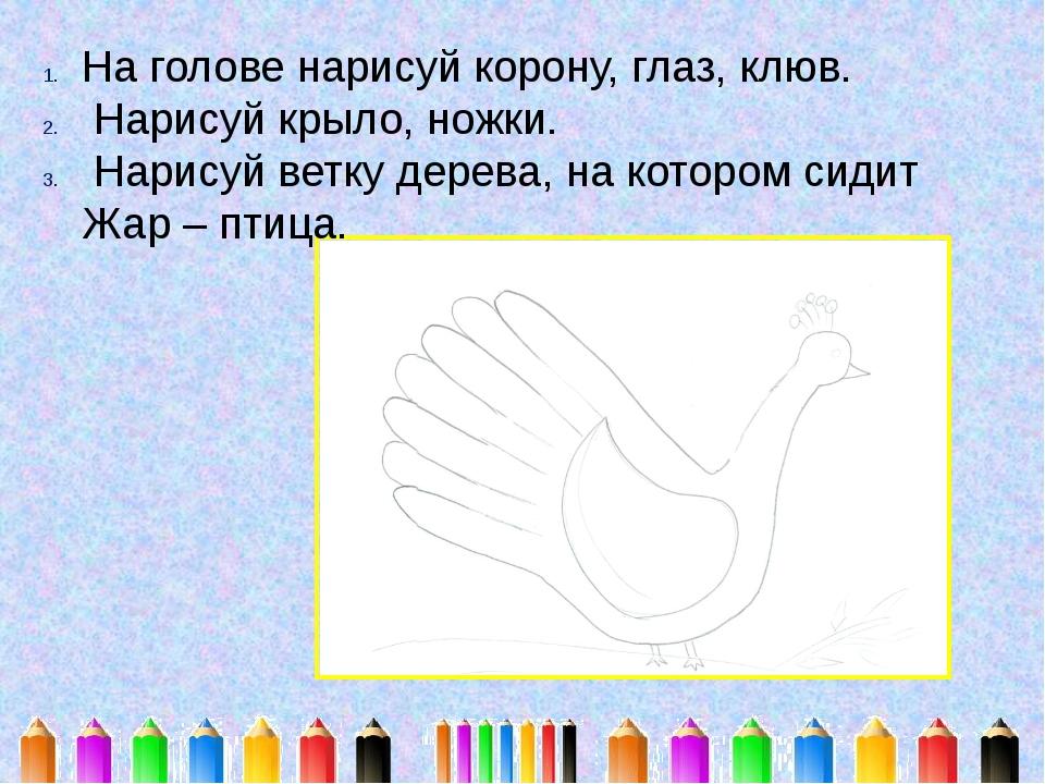 На голове нарисуй корону, глаз, клюв. Нарисуй крыло, ножки. Нарисуй ветку дер...