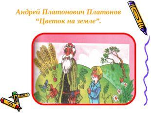 "Андрей Платонович Платонов ""Цветок на земле""."