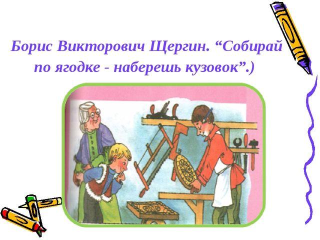 """Борис Викторович Щергин. """"Собирай по ягодке - наберешь кузовок"""".)"""