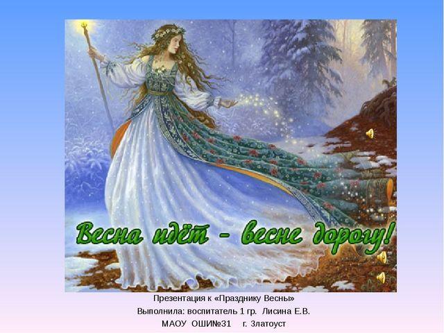 Презентация к «Празднику Весны» Выполнила: воспитатель 1 гр. Лисина Е.В. МАО...