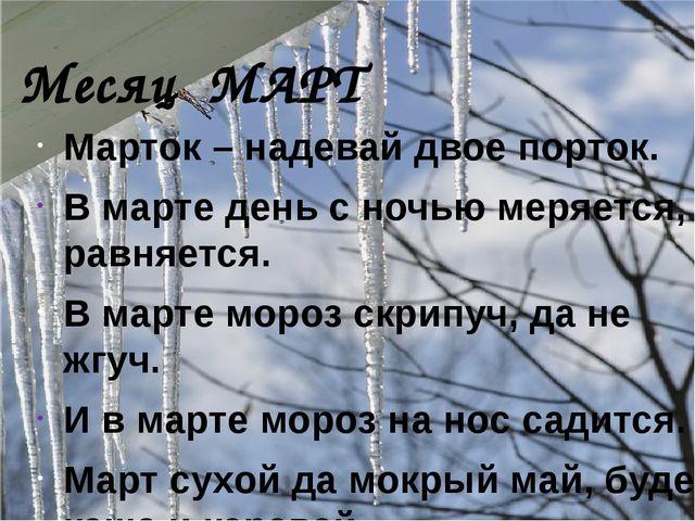 Месяц МАРТ Марток – надевай двое порток. В марте день с ночью меряется, равня...