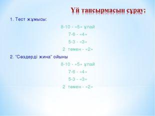 """1. Тест жұмысы: 8-10 - «5» ұпай 7-6 - «4» 5-3 - «3» 2 төмен - «2» 2. """"Сөздерд"""