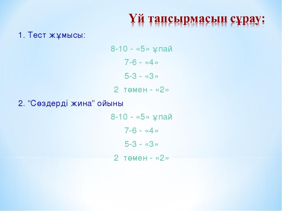 """1. Тест жұмысы: 8-10 - «5» ұпай 7-6 - «4» 5-3 - «3» 2 төмен - «2» 2. """"Сөздерд..."""