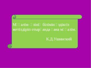 Мұғалім- өзінің білімін үздіксіз жетілдіріп отырғанда ғана мұғалім. К.Д.Ушинс