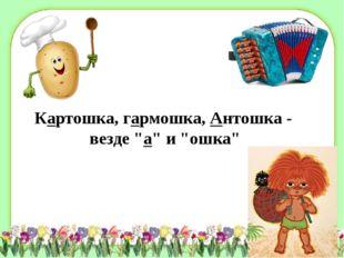 """Картошка, гармошка,Антошка - везде """"а"""" и """"ошка"""""""
