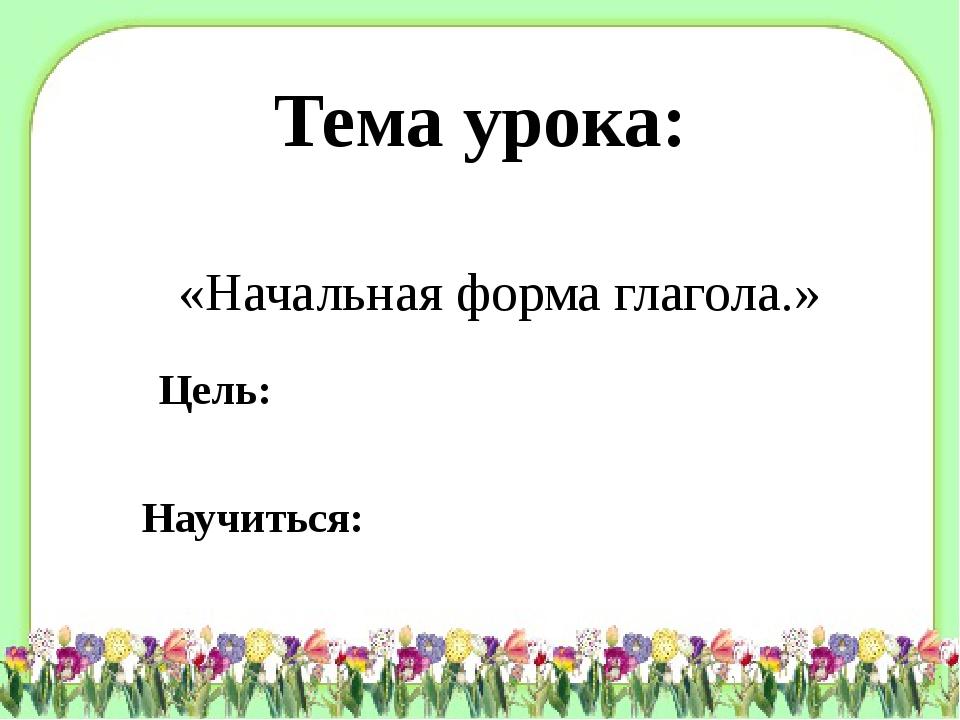 Тема урока: «Начальная форма глагола.» Цель: Научиться: