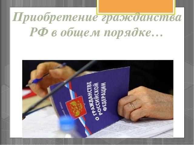 Требования к заявителю при приеме его в гражданство РФ в общем порядке 1. Про...