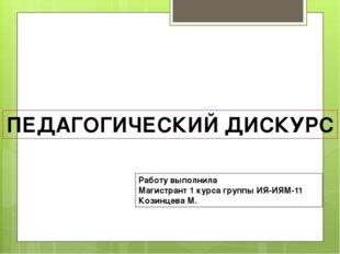 ПЕДАГОГИЧЕСКИЙ ДИСКУРС Работу выполнила Магистрант 1 курса группы ИЯ-ИЯМ-11 К