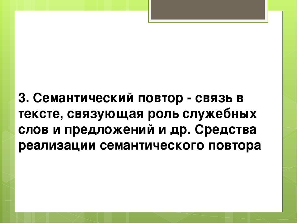 3. Семантический повтор - связь в тексте, связующая роль служебных слов и пре...