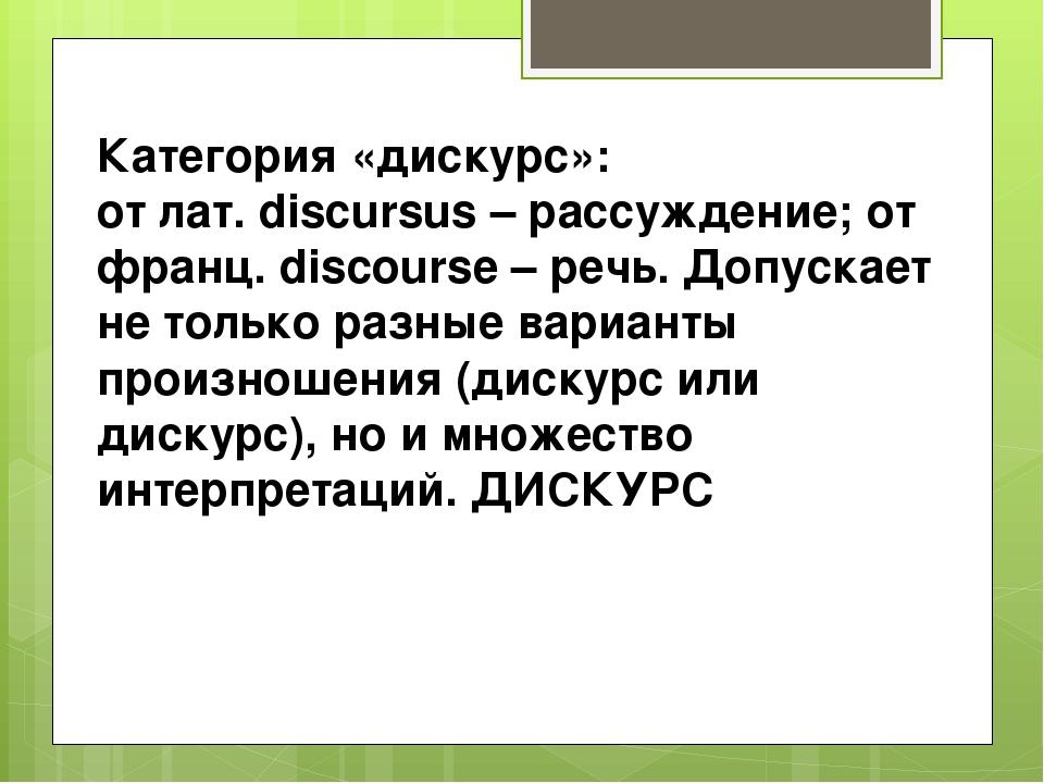 Категория «дискурс»: от лат. discursus – рассуждение; от франц. discourse – р...