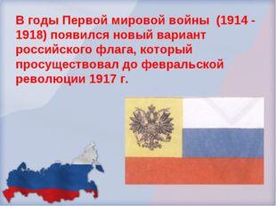 В годы Первой мировой войны (1914 - 1918) появился новый вариант российского
