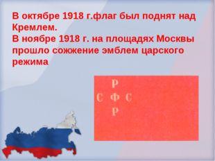 В октябре 1918 г.флаг был поднят над Кремлем. В ноябре 1918 г. на площадях Мо