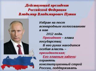 Действующий президент Российской Федерации Владимир Владимирович Путин Избран