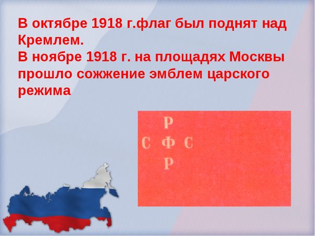 В октябре 1918 г.флаг был поднят над Кремлем. В ноябре 1918 г. на площадях Мо...