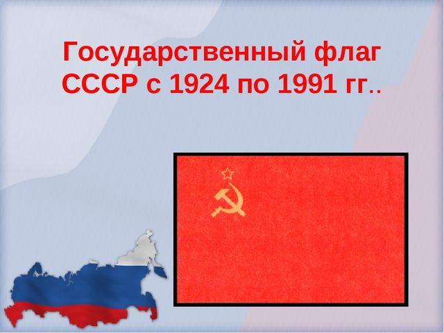 Государственный флаг СССР с 1924 по 1991 гг..