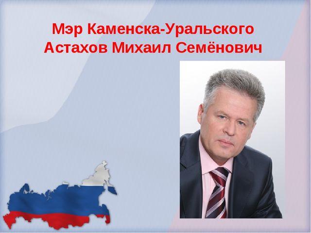 Мэр Каменска-Уральского Астахов Михаил Семёнович