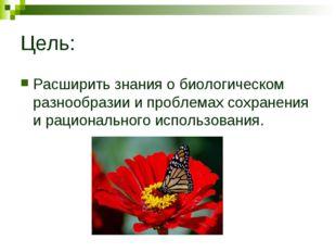 Цель: Расширить знания о биологическом разнообразии и проблемах сохранения и
