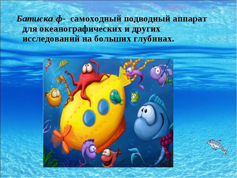 Батиска́ф- самоходный подводный аппарат для океанографических и других исслед...