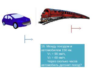 16. Между поездом и автомобилем 150 км. V1 = 90 км/ч, V2 = 60 км/ч. Через ско