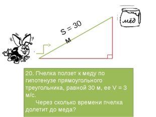 20. Пчелка ползет к меду по гипотенузе прямоугольного треугольника, равной 3