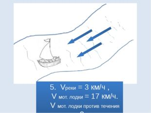 5. Vреки = 3 км/ч , V мот. лодки = 17 км/ч. V мот. лодки против течения = ?
