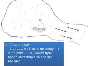 9. V реки = 1 км/ч, V мот. лодки = 15 км/ч; по озеру – 1 ч, по реке – 2 ч. Ка