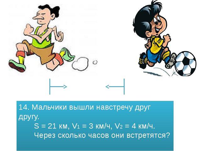 14. Мальчики вышли навстречу друг другу. S = 21 км, V1 = 3 км/ч, V2 = 4 км/ч....
