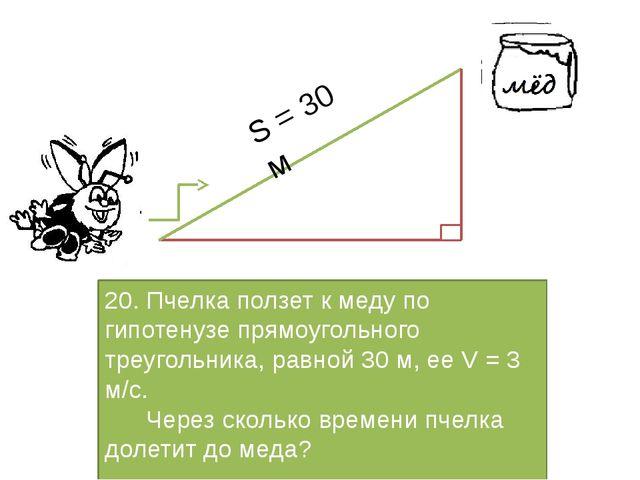 20. Пчелка ползет к меду по гипотенузе прямоугольного треугольника, равной 3...