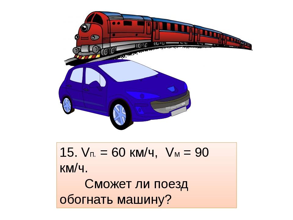 15. Vп. = 60 км/ч, Vм = 90 км/ч. Сможет ли поезд обогнать машину?