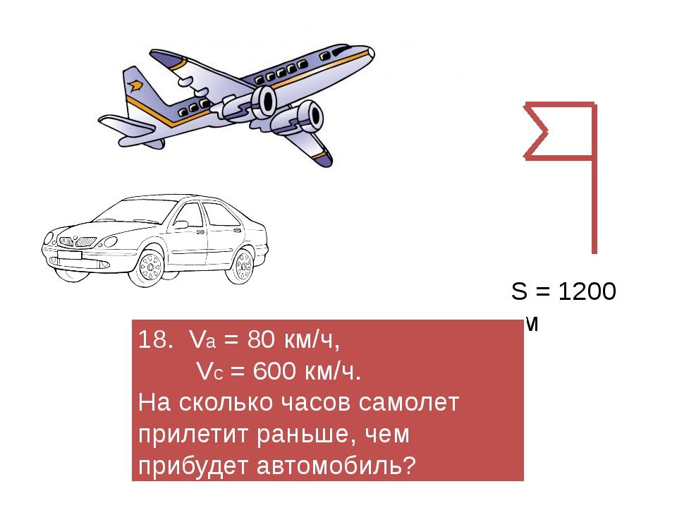 S = 1200 км 18. Vа = 80 км/ч, Vс = 600 км/ч. На сколько часов самолет прилети...