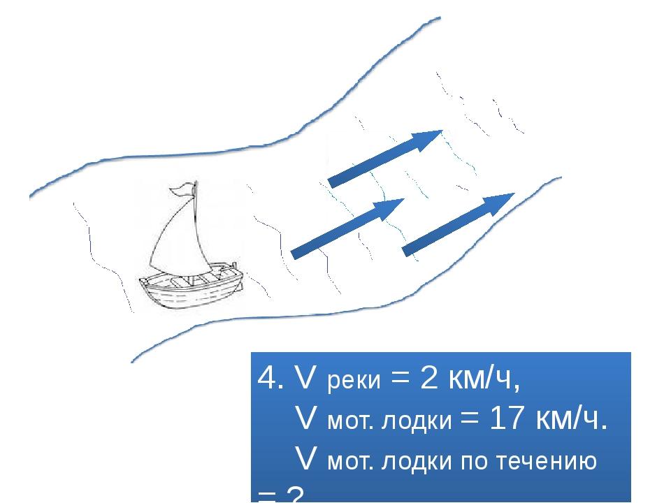 4. V реки = 2 км/ч, V мот. лодки = 17 км/ч. V мот. лодки по течению = ?