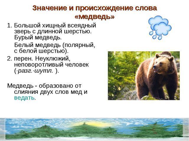 Значение и происхождение слова «медведь» 1.Большой хищный всеядный зверь с д...