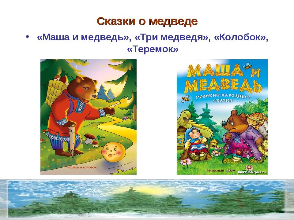 Сказки о медведе «Маша и медведь», «Три медведя», «Колобок», «Теремок»