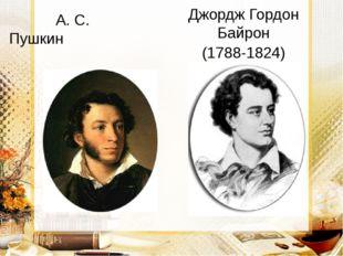 А. С. Пушкин (1799-1837) Джордж Гордон Байрон (1788-1824)