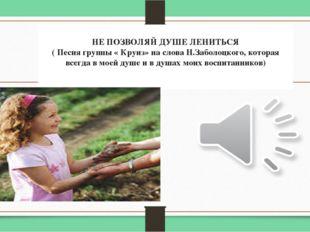 НЕ ПОЗВОЛЯЙ ДУШЕ ЛЕНИТЬСЯ ( Песня группы « Круиз» на слова Н.Заболоцкого, к