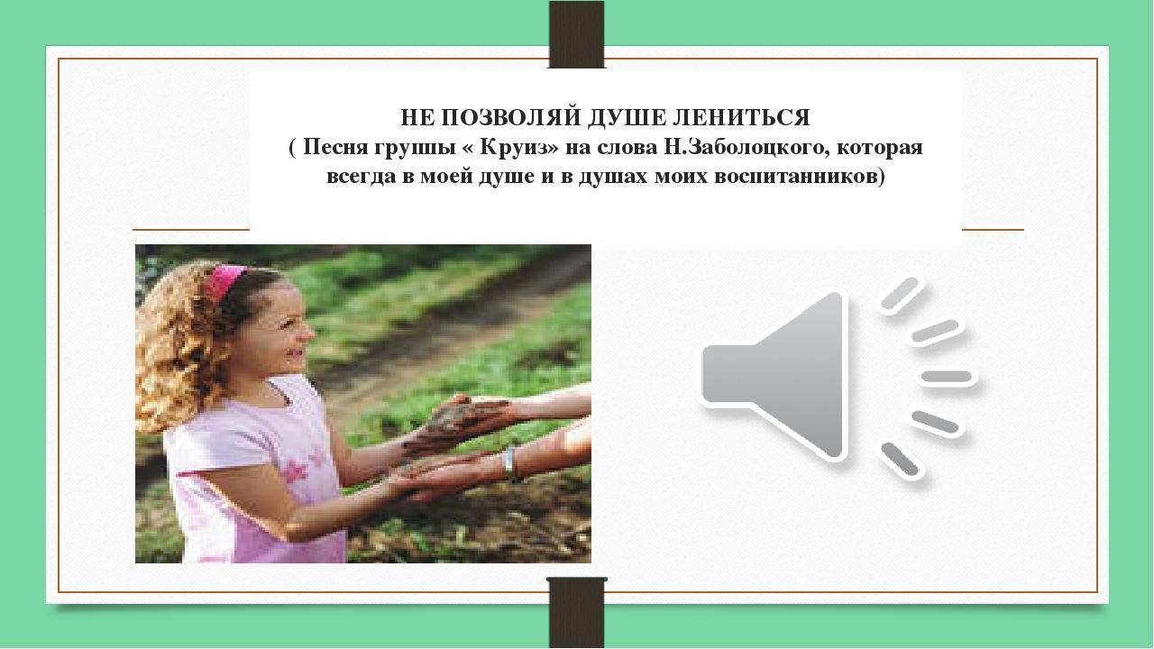 НЕ ПОЗВОЛЯЙ ДУШЕ ЛЕНИТЬСЯ ( Песня группы « Круиз» на слова Н.Заболоцкого, к...