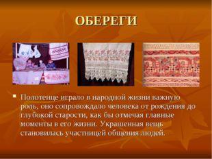 ОБЕРЕГИ Полотенце играло в народной жизни важную роль, оно сопровождало челов