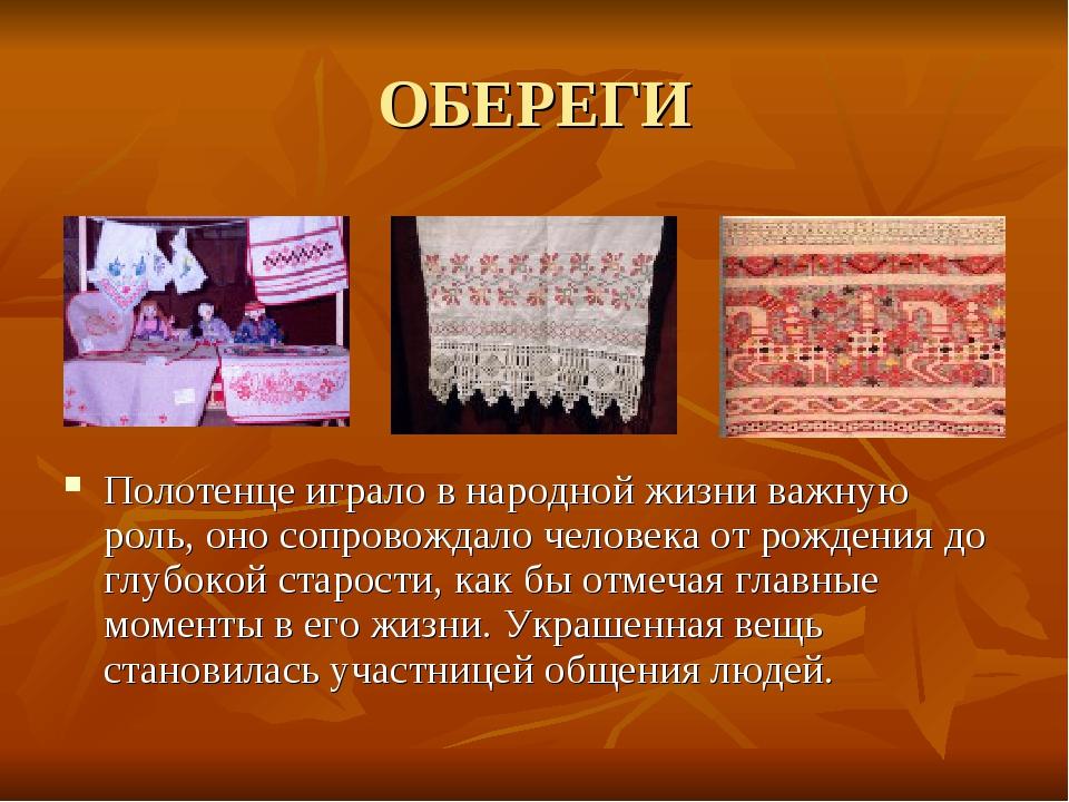 ОБЕРЕГИ Полотенце играло в народной жизни важную роль, оно сопровождало челов...