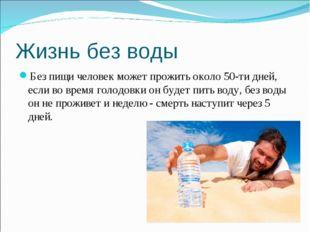 Жизнь без воды Без пищи человек может прожить около 50-ти дней, если во время