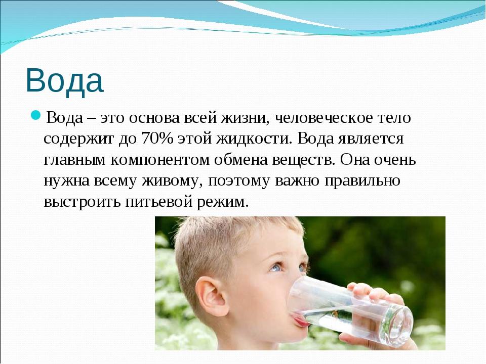 Вода Вода – это основа всей жизни, человеческое тело содержит до 70% этой жид...