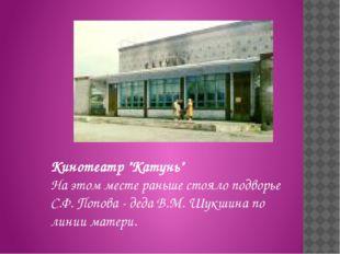 """Кинотеатр """"Катунь"""" На этом месте раньше стояло подворье С.Ф.Попова - деда В."""