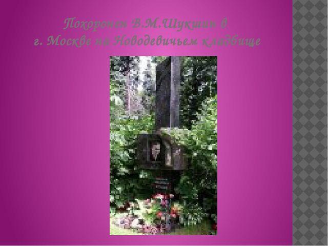 Похоронен В.М.Шукшин в г. Москве на Новодевичьем кладбище