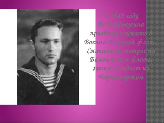 В 1949 году В.М.Шукшина призвали служить в Военно-Морской флот. Сначала он ма...