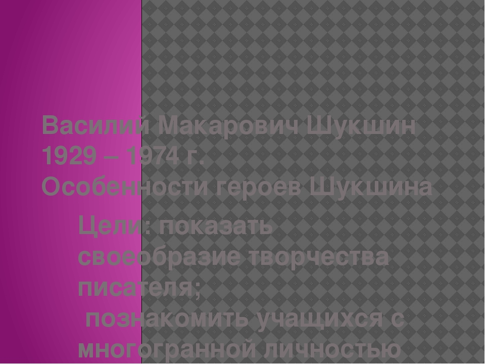 Василий Макарович Шукшин 1929 – 1974 г. Особенности героев Шукшина Цели:пок...