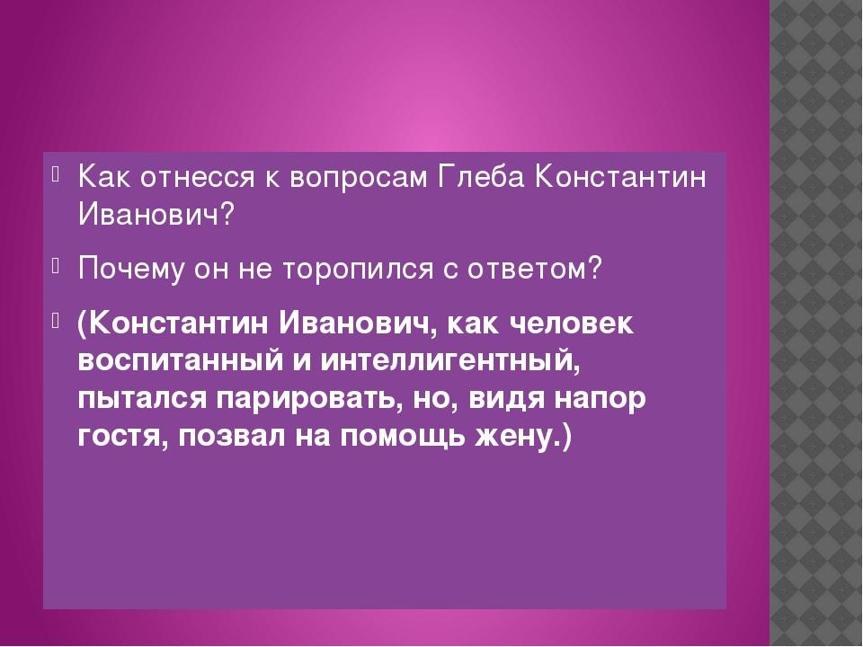 Как отнесся к вопросам Глеба Константин Иванович? Почему он не торопился с о...