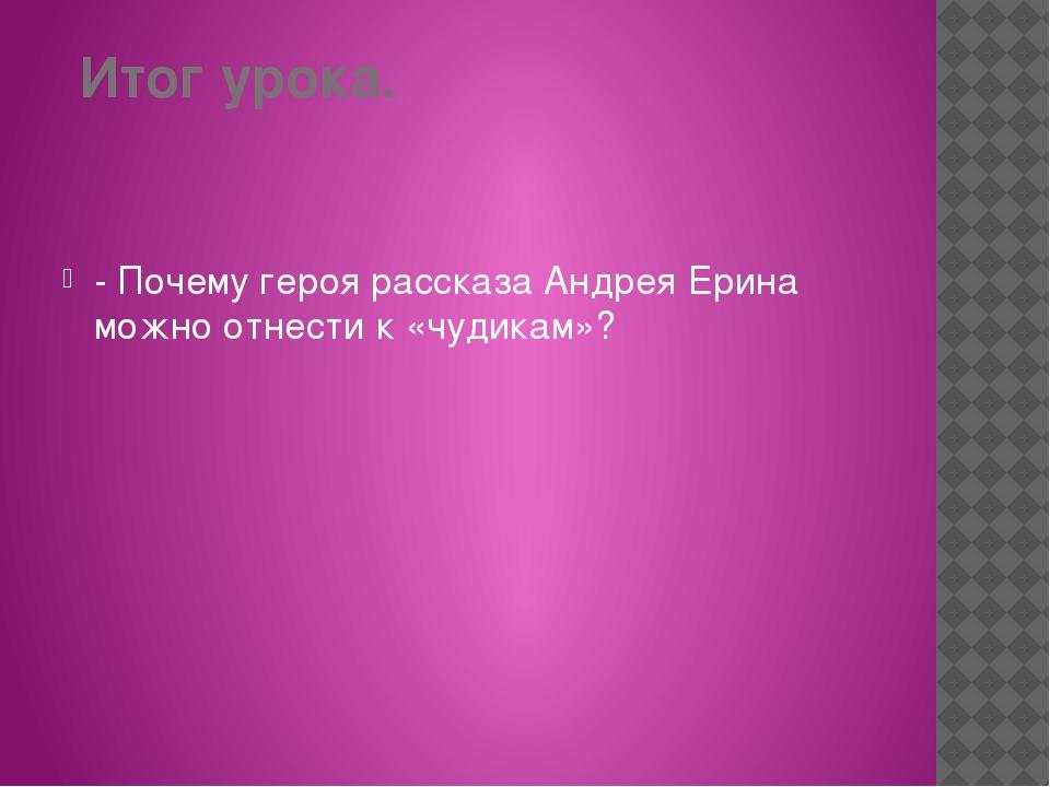 Итог урока. -Почему героя рассказа Андрея Ерина можно отнести к «чудикам»?