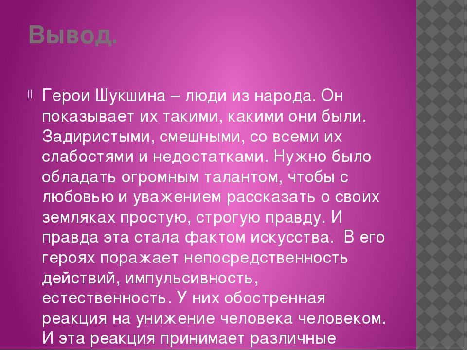 Вывод. Герои Шукшина – люди из народа. Он показывает их такими, какими они бы...
