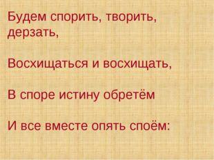Будем спорить, творить, дерзать, Восхищаться и восхищать, В споре истину обре