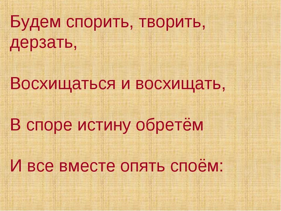 Будем спорить, творить, дерзать, Восхищаться и восхищать, В споре истину обре...